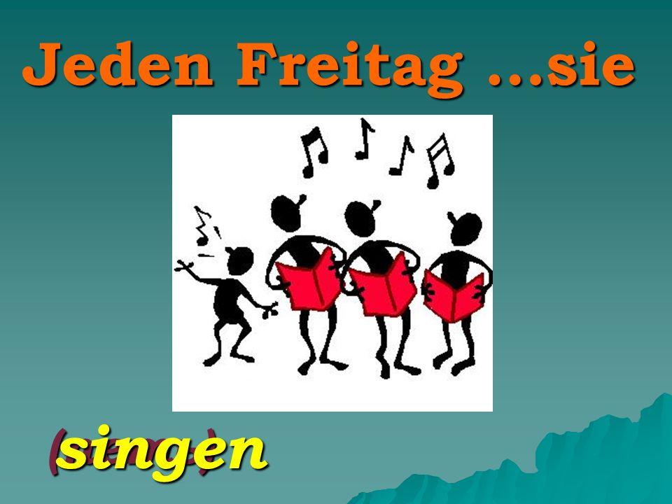 Jeden Freitag …sie (петь) singen