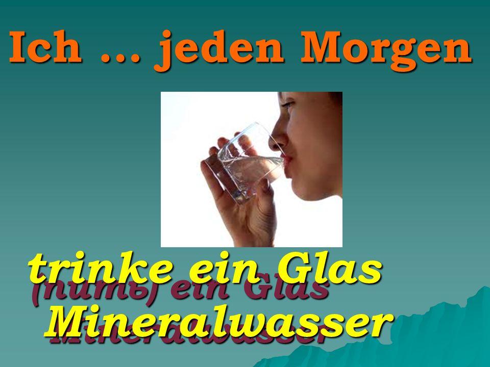 Ich … jeden Morgen (пить) ein Glas Mineralwasser trinke ein Glas Mineralwasser