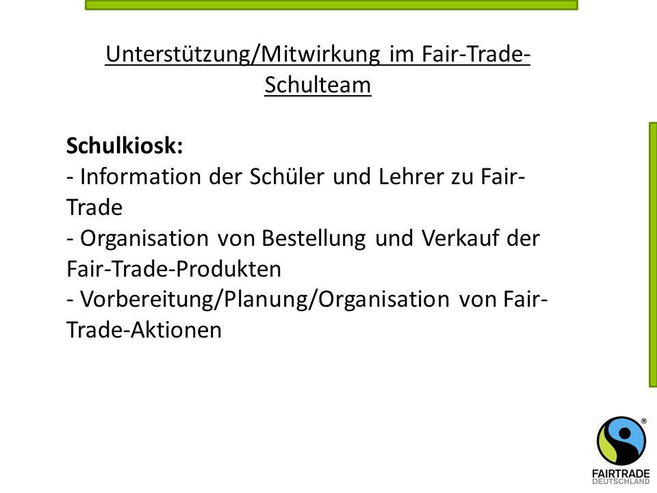 Unterstützung/Mitwirkung im Fair-Trade- Schulteam Schulkiosk: - Information der Schüler und Lehrer zu Fair- Trade - Organisation von Bestellung und Ve