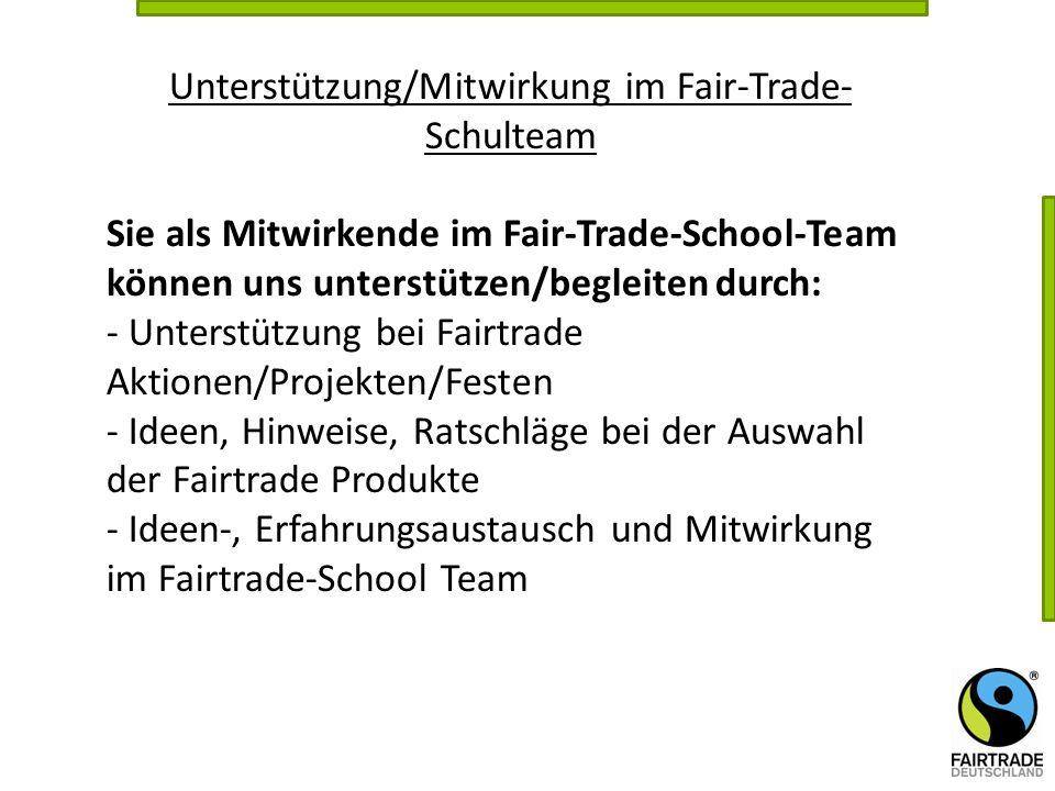 Unterstützung/Mitwirkung im Fair-Trade- Schulteam Sie als Mitwirkende im Fair-Trade-School-Team können uns unterstützen/begleiten durch: - Unterstützu