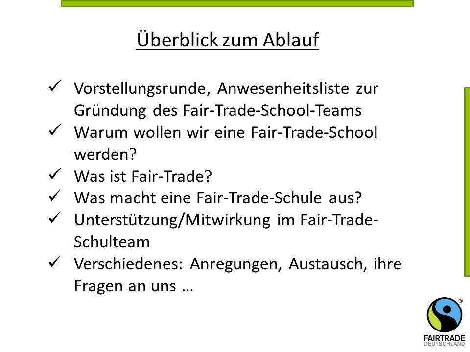 Überblick zum Ablauf Vorstellungsrunde, Anwesenheitsliste zur Gründung des Fair-Trade-School-Teams Warum wollen wir eine Fair-Trade-School werden? Was