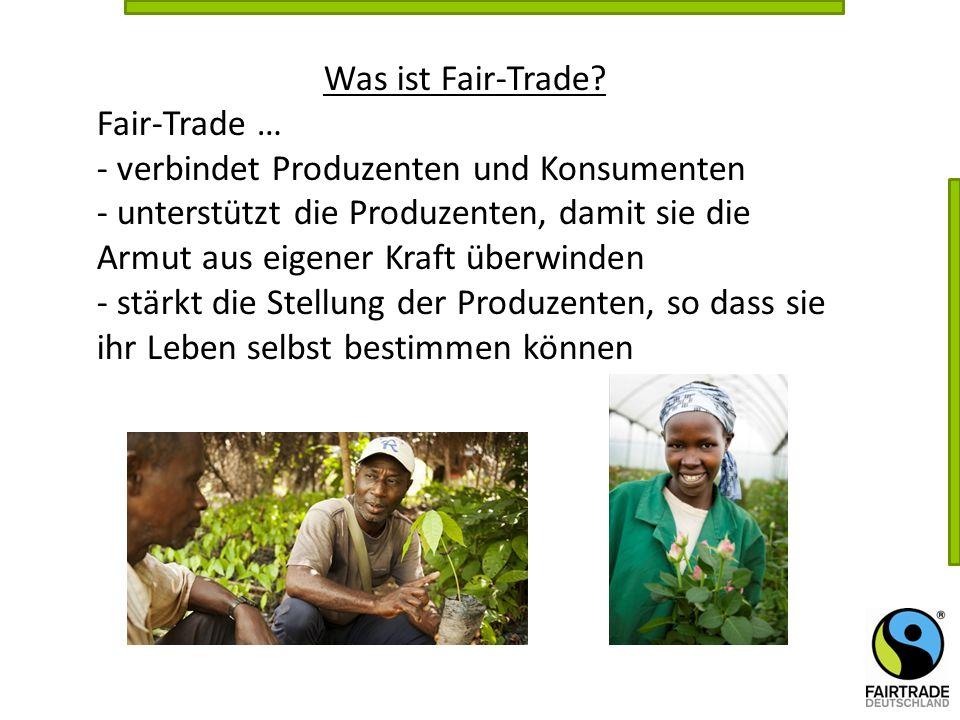 Was ist Fair-Trade? Fair-Trade … - verbindet Produzenten und Konsumenten - unterstützt die Produzenten, damit sie die Armut aus eigener Kraft überwind
