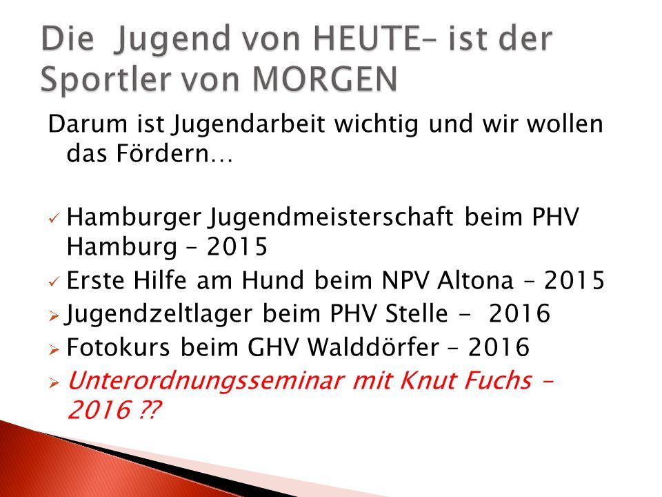 Darum ist Jugendarbeit wichtig und wir wollen das Fördern… Hamburger Jugendmeisterschaft beim PHV Hamburg – 2015 Erste Hilfe am Hund beim NPV Altona – 2015  Jugendzeltlager beim PHV Stelle - 2016  Fotokurs beim GHV Walddörfer – 2016  Unterordnungsseminar mit Knut Fuchs – 2016