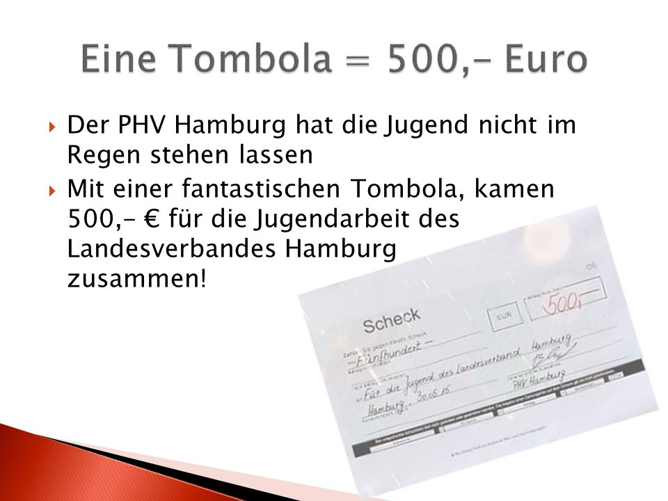  Der PHV Hamburg hat die Jugend nicht im Regen stehen lassen  Mit einer fantastischen Tombola, kamen 500,- € für die Jugendarbeit des Landesverbandes Hamburg zusammen!