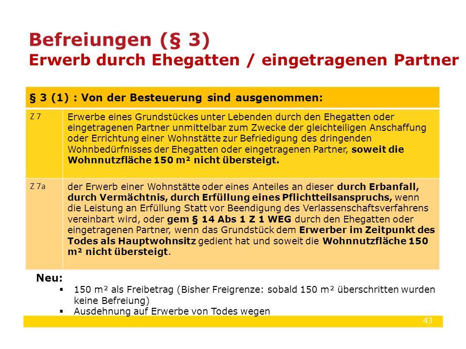43 Befreiungen (§ 3) Erwerb durch Ehegatten / eingetragenen Partner § 3 (1) : Von der Besteuerung sind ausgenommen: Z 7 Erwerbe eines Grundstückes unt