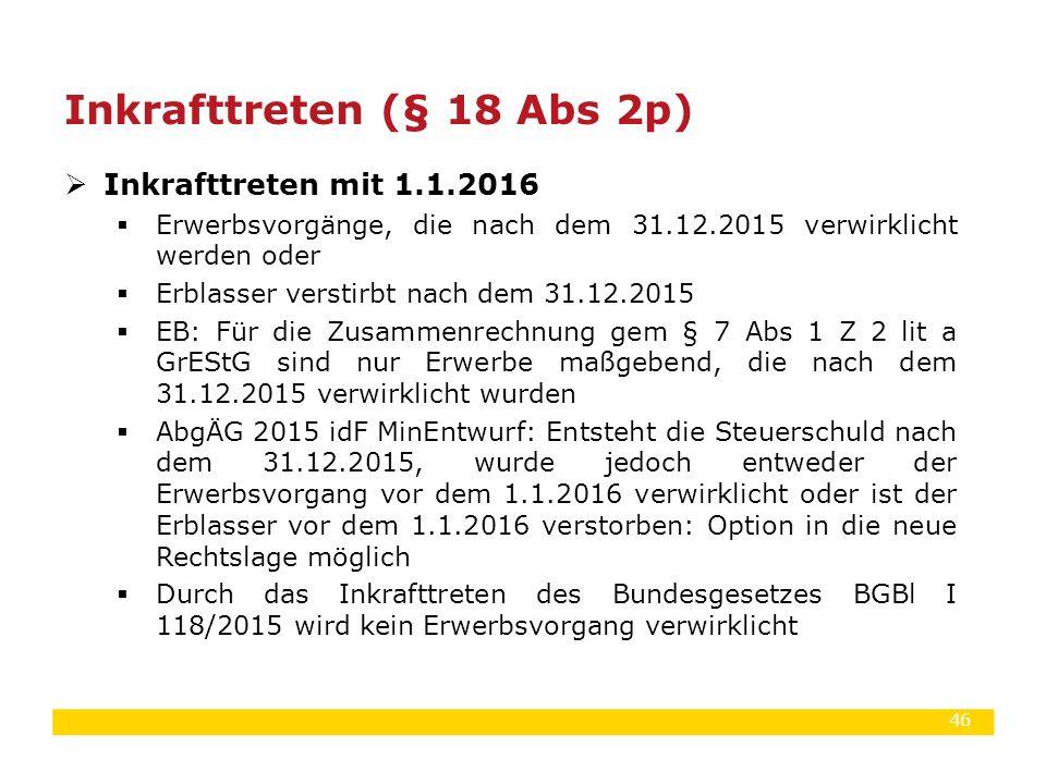 46  Inkrafttreten mit 1.1.2016  Erwerbsvorgänge, die nach dem 31.12.2015 verwirklicht werden oder  Erblasser verstirbt nach dem 31.12.2015  EB: Fü