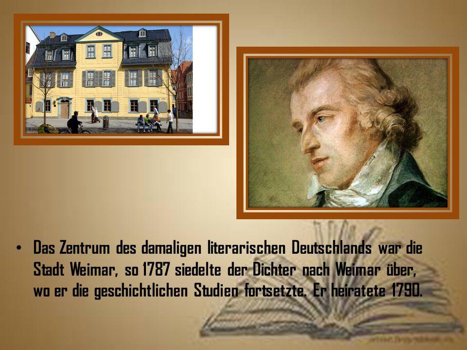 Das Zentrum des damaligen literarischen Deutschlands war die Stadt Weimar, so 1787 siedelte der Dichter nach Weimar über, wo er die geschichtlichen Studien fortsetzte.
