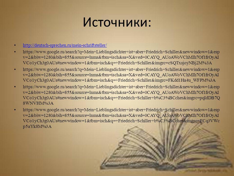Источники: http://deutsch-sprechen.ru/mein-schriftsteller/ https://www.google.ru/search?q=Mein+Lieblingsdichter+ist+aber+Friedrich+Schiller&newwindow=1&esp v=2&biw=1280&bih=855&source=lnms&tbm=isch&sa=X&ved=0CAYQ_AUoAWoVChMIh7Of1frOyAI VCo1yCh3g0AUs#newwindow=1&tbm=isch&q=+Friedrich+Schiller&imgrc=cSQTxsjoyNBj2M%3A https://www.google.ru/search?q=Mein+Lieblingsdichter+ist+aber+Friedrich+Schiller&newwindow=1&esp v=2&biw=1280&bih=855&source=lnms&tbm=isch&sa=X&ved=0CAYQ_AUoAWoVChMIh7Of1frOyAI VCo1yCh3g0AUs#newwindow=1&tbm=isch&q=+Friedrich+Schiller&imgrc=FKdd1Ha4u_WFPM%3A https://www.google.ru/search?q=Mein+Lieblingsdichter+ist+aber+Friedrich+Schiller&newwindow=1&esp v=2&biw=1280&bih=855&source=lnms&tbm=isch&sa=X&ved=0CAYQ_AUoAWoVChMIh7Of1frOyAI VCo1yCh3g0AUs#newwindow=1&tbm=isch&q=+Friedrich+Schiller+b%C3%BCcher&imgrc=pqIdDB7Q 8WNVHM%3A https://www.google.ru/search?q=Mein+Lieblingsdichter+ist+aber+Friedrich+Schiller&newwindow=1&esp v=2&biw=1280&bih=855&source=lnms&tbm=isch&sa=X&ved=0CAYQ_AUoAWoVChMIh7Of1frOyAI VCo1yCh3g0AUs#newwindow=1&tbm=isch&q=+Friedrich+Schiller+b%C3%BCcher&imgrc=ECq3VWc p5aYk8M%3A