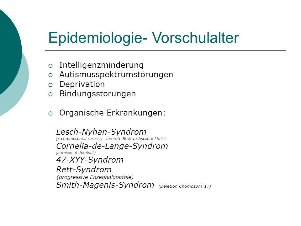 Epidemiologie- Vorschulalter  Intelligenzminderung  Autismusspektrumstörungen  Deprivation  Bindungsstörungen  Organische Erkrankungen: Lesch-Nyhan-Syndrom (x-chromosomal-rezessiv vererbte Stoffwechselkrankheit) Cornelia-de-Lange-Syndrom (autosomal-dominat) 47-XYY-Syndrom Rett-Syndrom (progressive Enzephalopathie) Smith-Magenis-Syndrom (Deletion Chomosom 17)