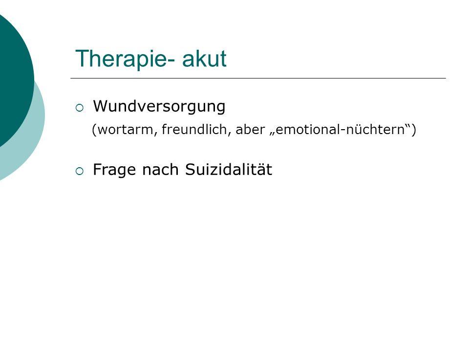 """Therapie- akut  Wundversorgung (wortarm, freundlich, aber """"emotional-nüchtern"""")  Frage nach Suizidalität"""