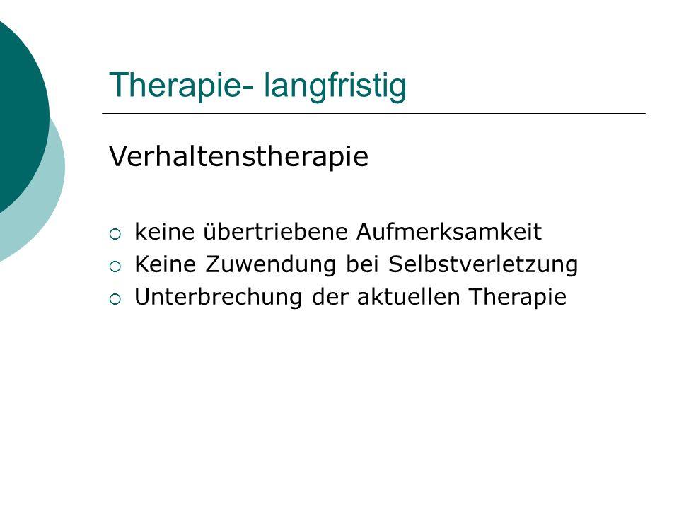 Therapie- langfristig Verhaltenstherapie  keine übertriebene Aufmerksamkeit  Keine Zuwendung bei Selbstverletzung  Unterbrechung der aktuellen Ther