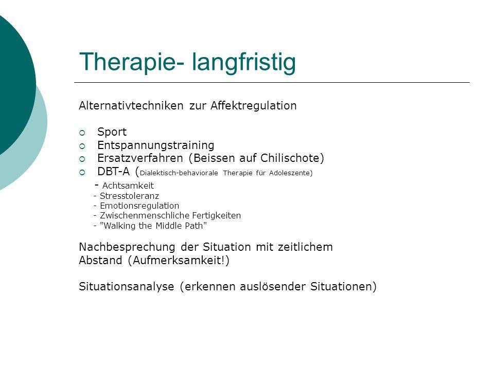 Therapie- langfristig Alternativtechniken zur Affektregulation  Sport  Entspannungstraining  Ersatzverfahren (Beissen auf Chilischote)  DBT-A ( Di