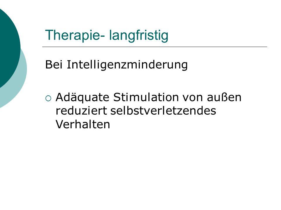 Therapie- langfristig Bei Intelligenzminderung  Adäquate Stimulation von außen reduziert selbstverletzendes Verhalten