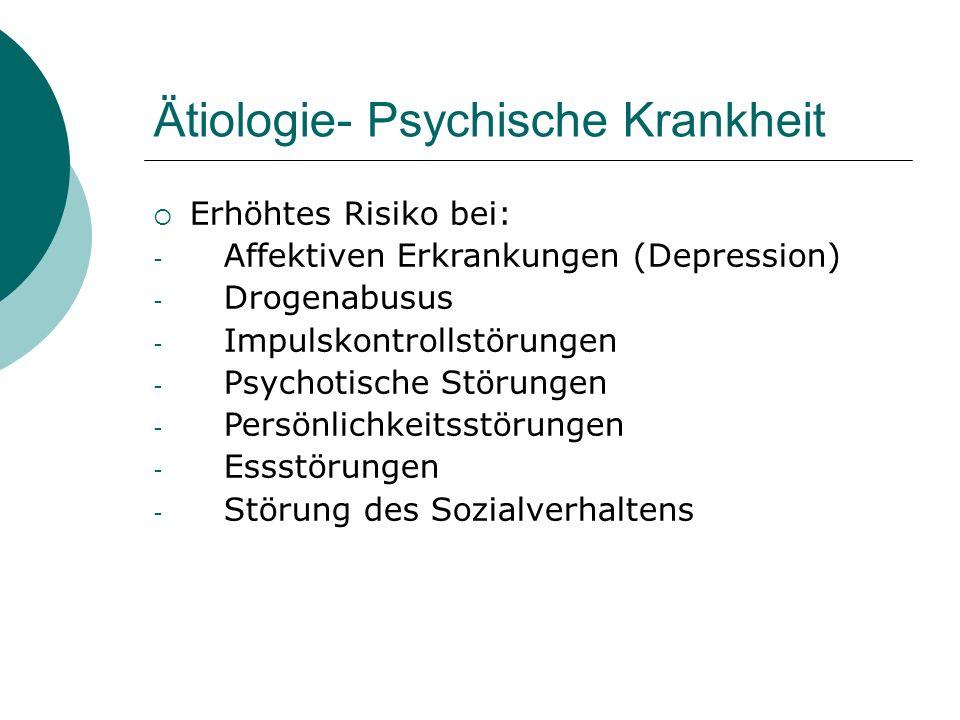 Ätiologie- Psychische Krankheit  Erhöhtes Risiko bei: - Affektiven Erkrankungen (Depression) - Drogenabusus - Impulskontrollstörungen - Psychotische