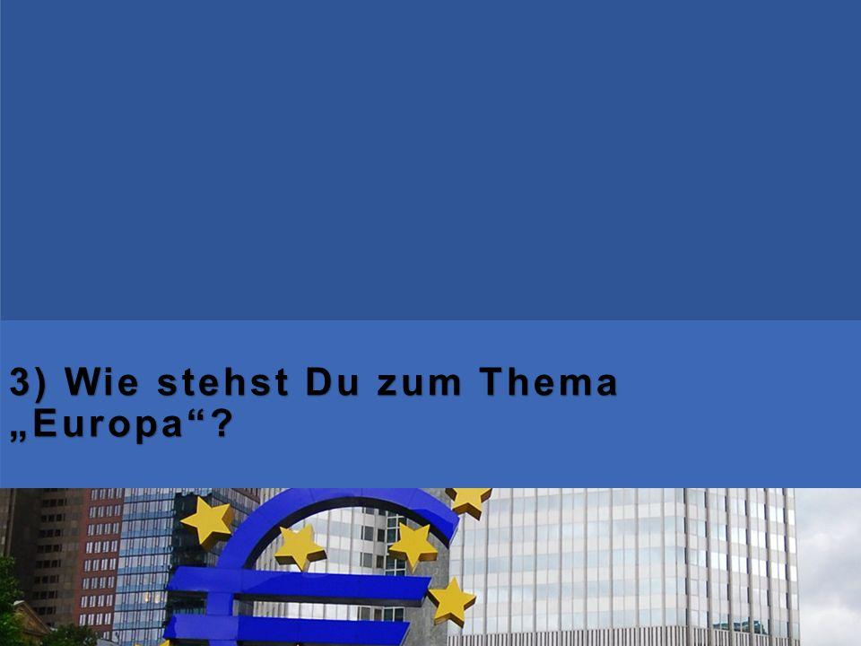 """3) Wie stehst Du zum Thema """"Europa""""?"""