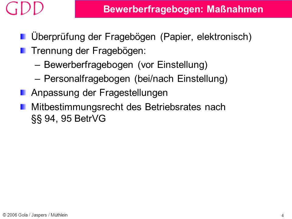 4 © 2006 Gola / Jaspers / Müthlein GDD Bewerberfragebogen: Maßnahmen Überprüfung der Fragebögen (Papier, elektronisch) Trennung der Fragebögen: –Bewerberfragebogen (vor Einstellung) –Personalfragebogen (bei/nach Einstellung) Anpassung der Fragestellungen Mitbestimmungsrecht des Betriebsrates nach §§ 94, 95 BetrVG