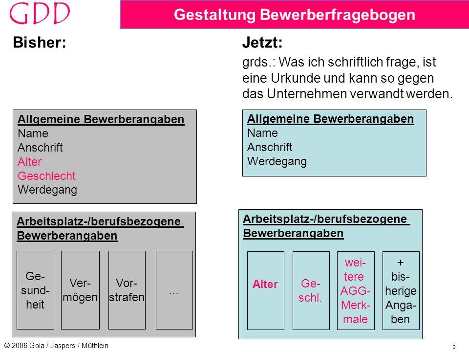 5 © 2006 Gola / Jaspers / Müthlein GDD Gestaltung Bewerberfragebogen Bisher:Jetzt: grds.: Was ich schriftlich frage, ist eine Urkunde und kann so gegen das Unternehmen verwandt werden.