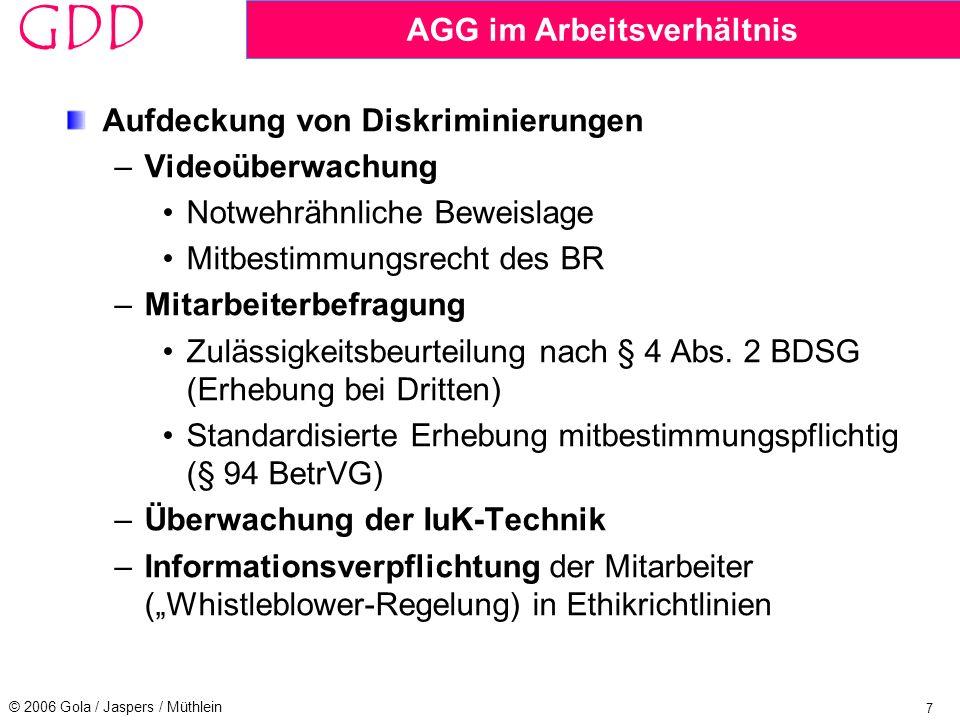 7 © 2006 Gola / Jaspers / Müthlein GDD AGG im Arbeitsverhältnis Aufdeckung von Diskriminierungen –Videoüberwachung Notwehrähnliche Beweislage Mitbestimmungsrecht des BR –Mitarbeiterbefragung Zulässigkeitsbeurteilung nach § 4 Abs.