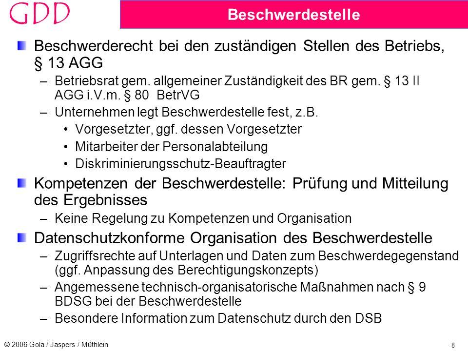 8 © 2006 Gola / Jaspers / Müthlein GDD Beschwerdestelle Beschwerderecht bei den zuständigen Stellen des Betriebs, § 13 AGG –Betriebsrat gem.