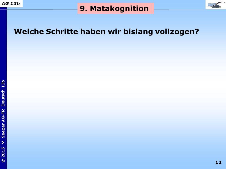 12 © 2015 M. Seeger AG-FR Deutsch 13b AG 13b 9. Matakognition Welche Schritte haben wir bislang vollzogen?