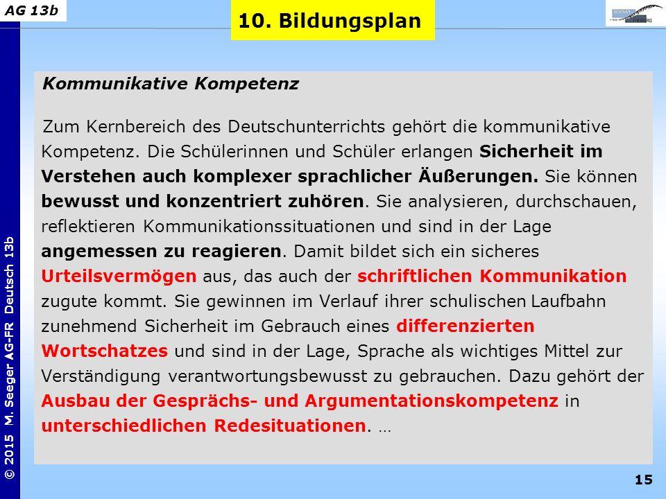 15 © 2015 M. Seeger AG-FR Deutsch 13b AG 13b Kommunikative Kompetenz Zum Kernbereich des Deutschunterrichts gehört die kommunikative Kompetenz. Die Sc