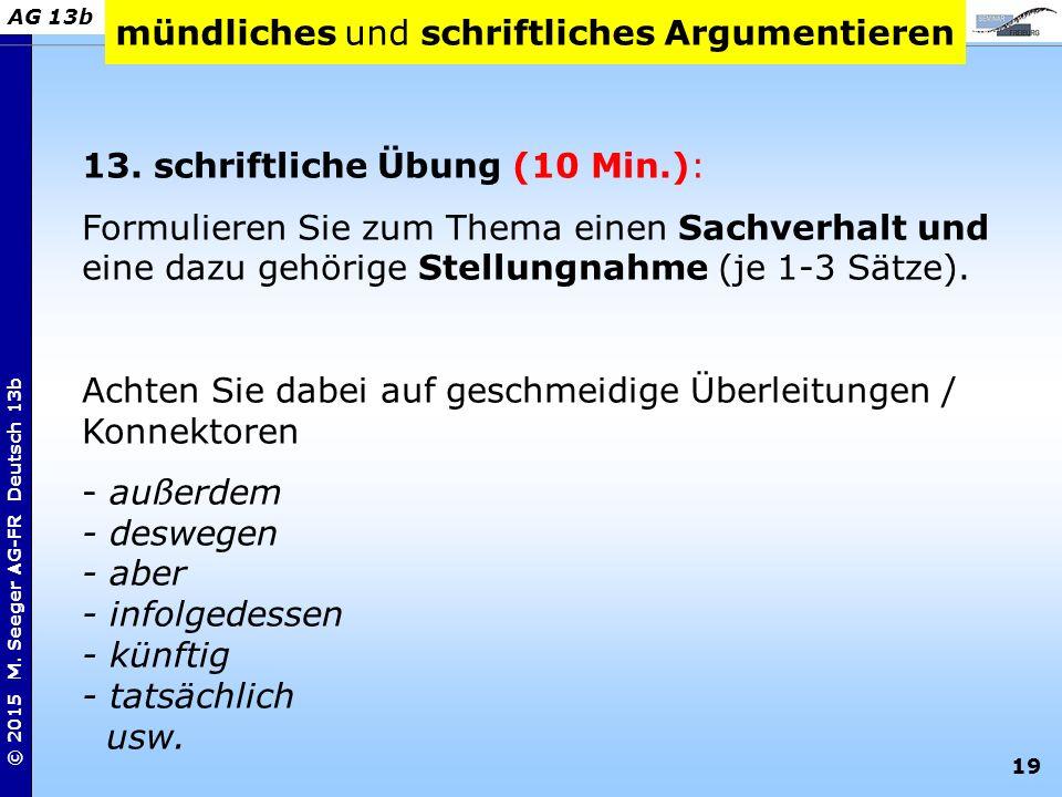 19 © 2015 M. Seeger AG-FR Deutsch 13b AG 13b mündliches und schriftliches Argumentieren 13. schriftliche Übung (10 Min.): Formulieren Sie zum Thema ei