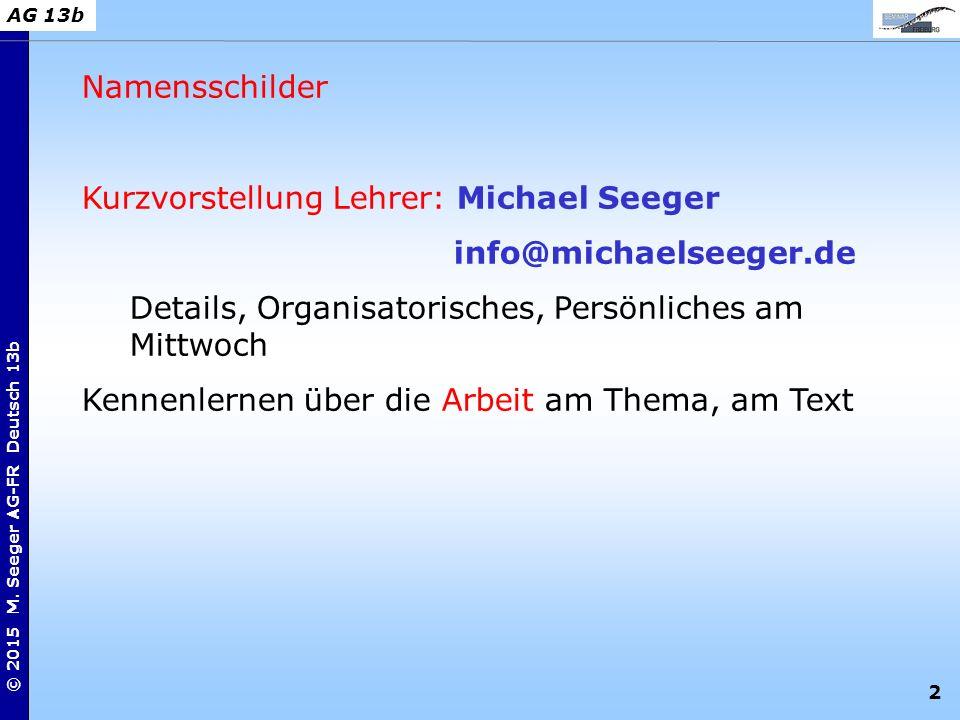 2 © 2015 M. Seeger AG-FR Deutsch 13b AG 13b Namensschilder Kurzvorstellung Lehrer: Michael Seeger info@michaelseeger.de Details, Organisatorisches, Pe