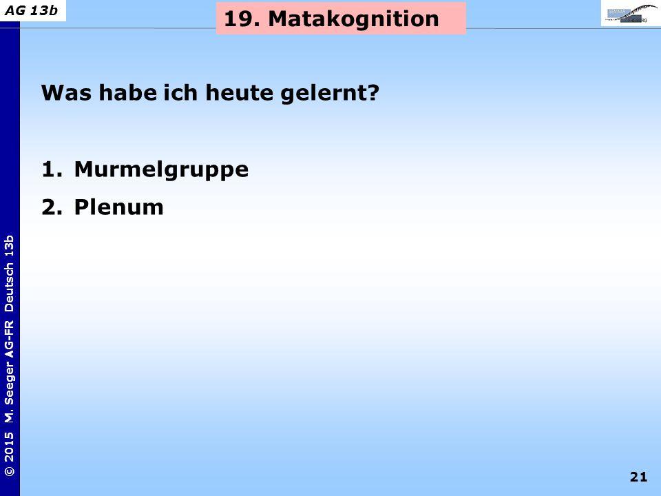 21 © 2015 M. Seeger AG-FR Deutsch 13b AG 13b 19. Matakognition Was habe ich heute gelernt? 1.Murmelgruppe 2.Plenum