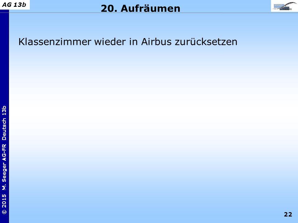 22 © 2015 M. Seeger AG-FR Deutsch 13b AG 13b 20. Aufräumen Klassenzimmer wieder in Airbus zurücksetzen