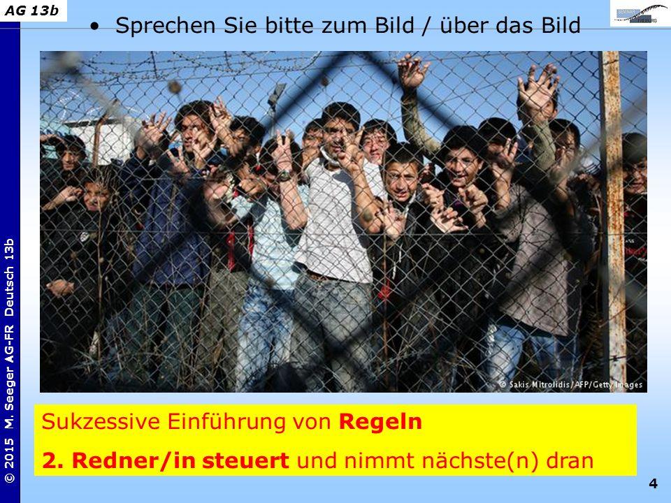 4 © 2015 M. Seeger AG-FR Deutsch 13b AG 13b Sukzessive Einführung von Regeln 2. Redner/in steuert und nimmt nächste(n) dran Sprechen Sie bitte zum Bil