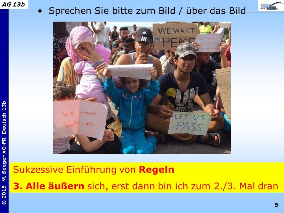 5 © 2015 M. Seeger AG-FR Deutsch 13b AG 13b Sukzessive Einführung von Regeln 3. Alle äußern sich, erst dann bin ich zum 2./3. Mal dran Sprechen Sie bi