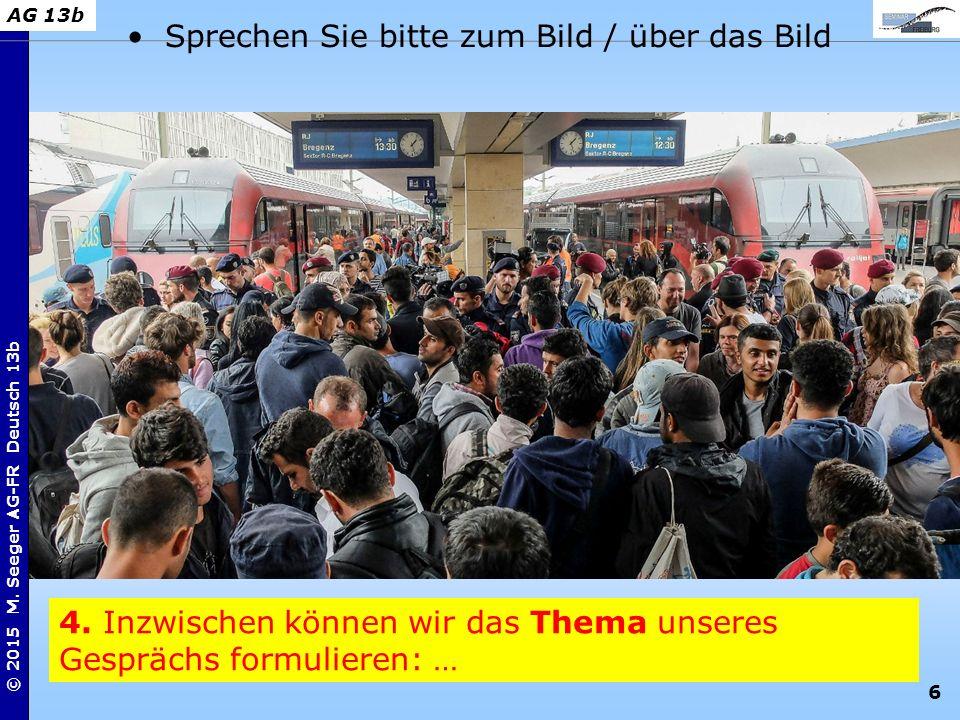 6 © 2015 M. Seeger AG-FR Deutsch 13b AG 13b 4. Inzwischen können wir das Thema unseres Gesprächs formulieren: … Sprechen Sie bitte zum Bild / über das