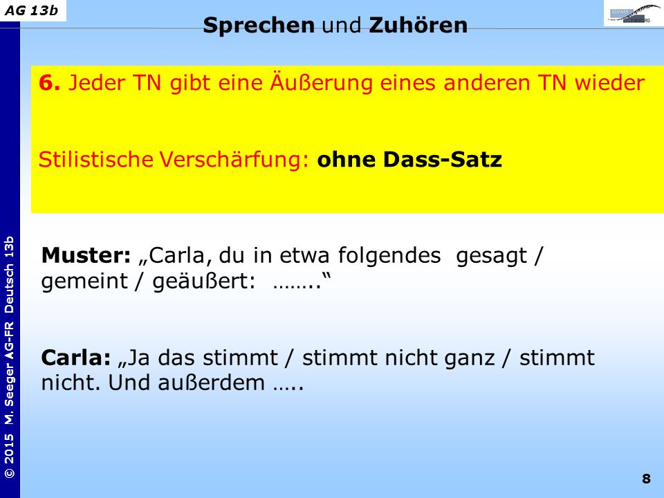 8 © 2015 M. Seeger AG-FR Deutsch 13b AG 13b 6. Jeder TN gibt eine Äußerung eines anderen TN wieder Stilistische Verschärfung: ohne Dass-Satz Sprechen