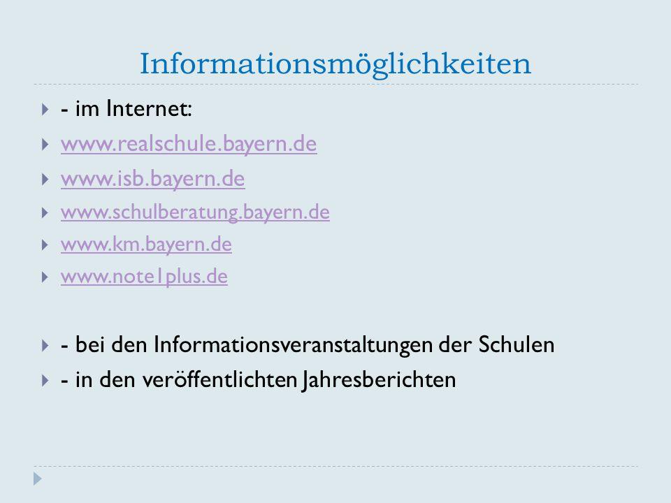 Informationsmöglichkeiten  - im Internet:  www.realschule.bayern.de www.realschule.bayern.de  www.isb.bayern.de www.isb.bayern.de  www.schulberatung.bayern.de www.schulberatung.bayern.de  www.km.bayern.de www.km.bayern.de  www.note1plus.de www.note1plus.de  - bei den Informationsveranstaltungen der Schulen  - in den veröffentlichten Jahresberichten