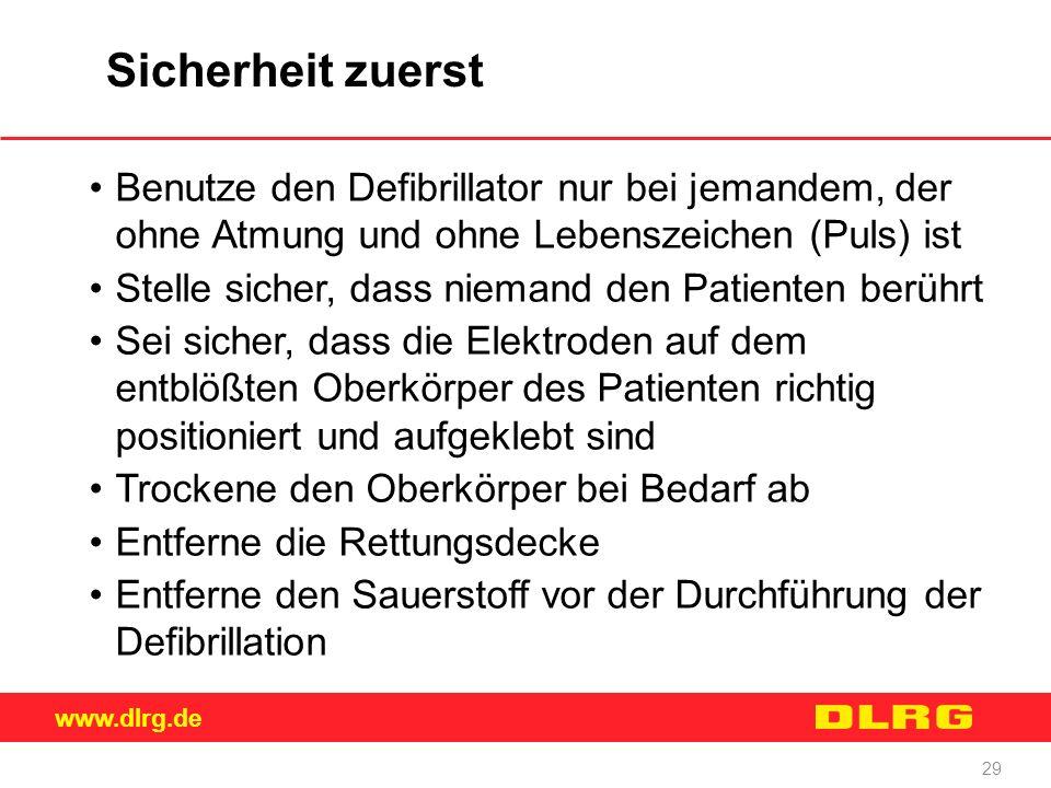www.dlrg.de 29 Sicherheit zuerst Benutze den Defibrillator nur bei jemandem, der ohne Atmung und ohne Lebenszeichen (Puls) ist Stelle sicher, dass nie