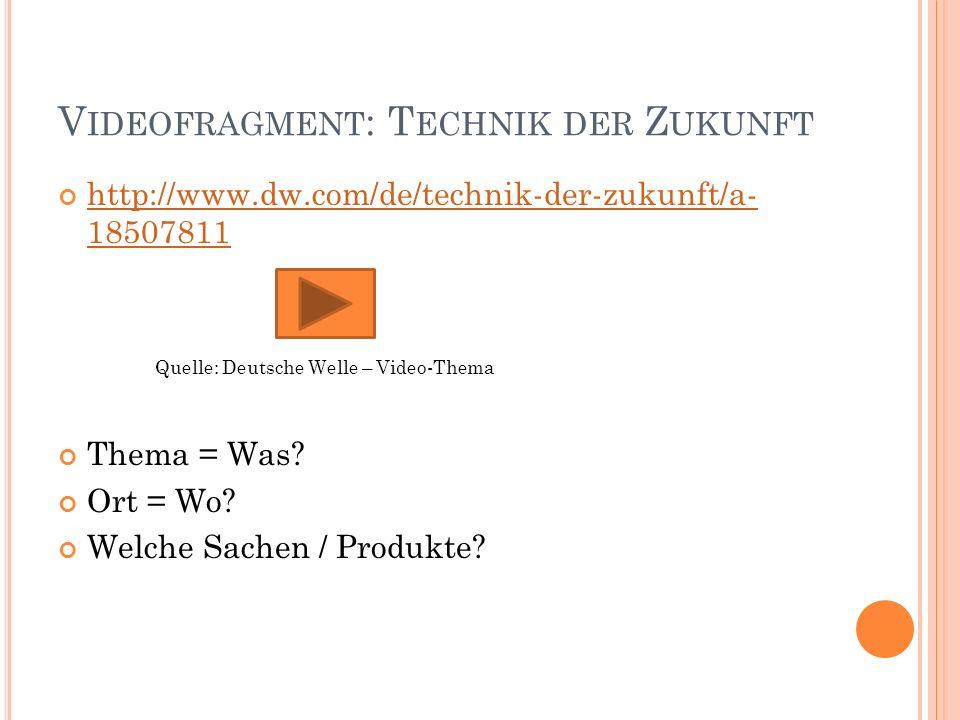 V IDEOFRAGMENT : T ECHNIK DER Z UKUNFT http://www.dw.com/de/technik-der-zukunft/a- 18507811 Quelle: Deutsche Welle – Video-Thema Thema = Was.