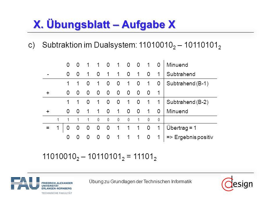 X. Übungsblatt – Aufgabe X c)Subtraktion im Dualsystem: 11010010 2 – 10110101 2 11010010 2 – 10110101 2 = 11101 2 Übung zu Grundlagen der Technischen