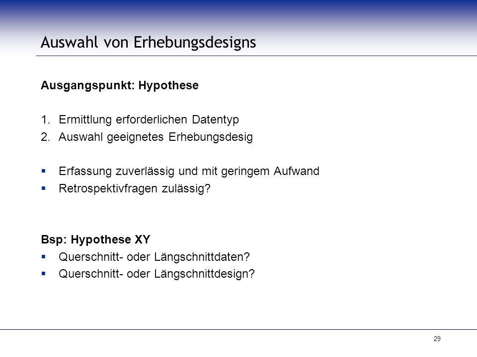 29 Auswahl von Erhebungsdesigns Ausgangspunkt: Hypothese 1.Ermittlung erforderlichen Datentyp 2.Auswahl geeignetes Erhebungsdesig  Erfassung zuverläs