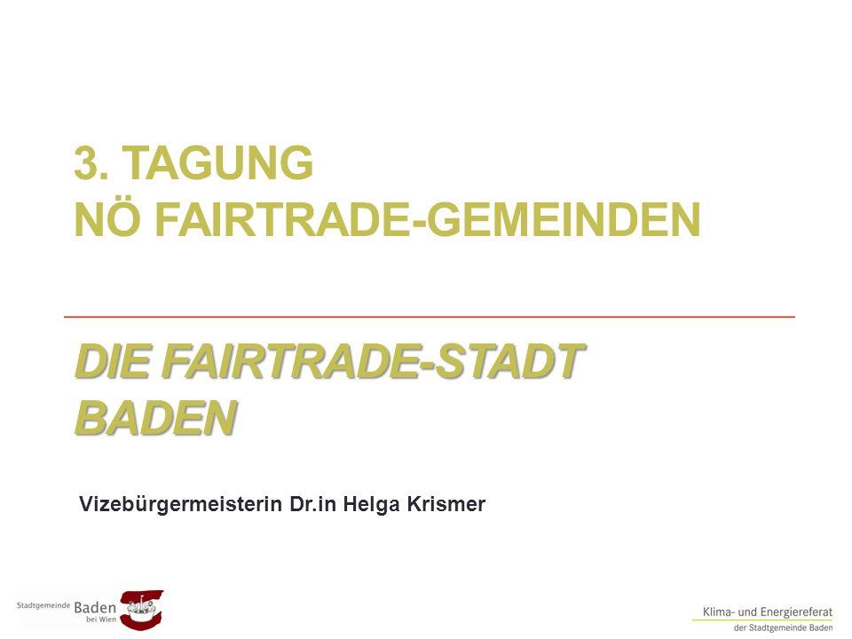 3. TAGUNG NÖ FAIRTRADE-GEMEINDEN DIE FAIRTRADE-STADT BADEN Vizebürgermeisterin Dr.in Helga Krismer