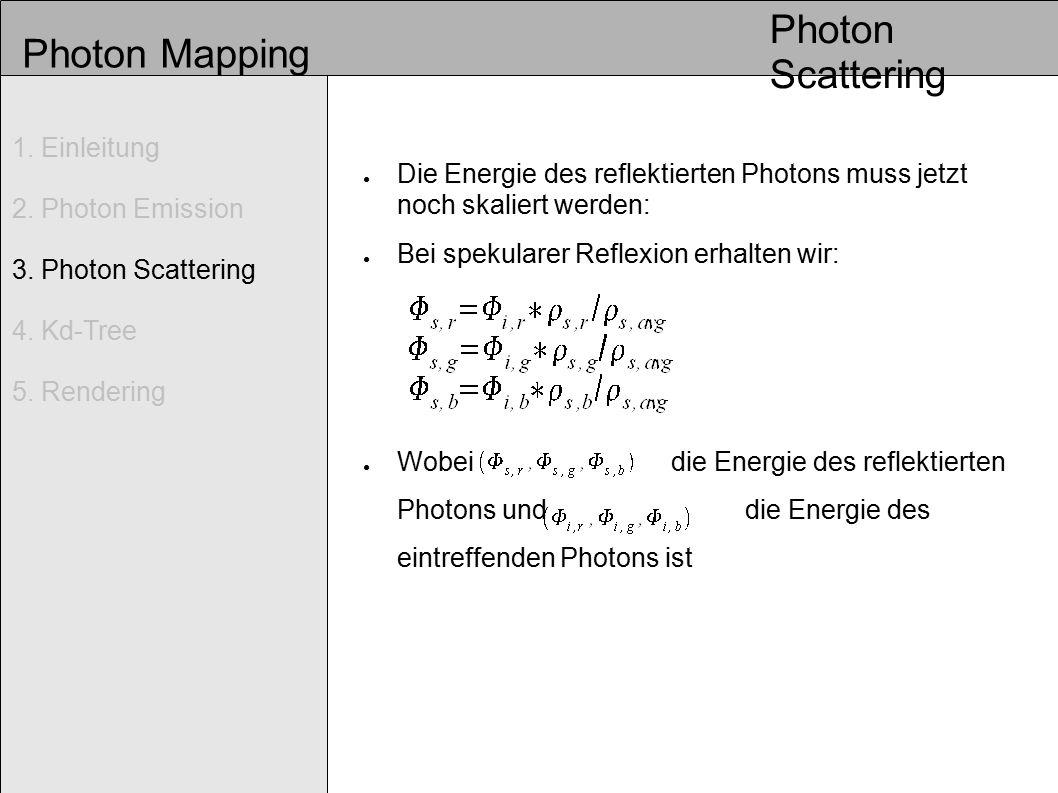 Photon Mapping ● Die Energie des reflektierten Photons muss jetzt noch skaliert werden: ● Bei spekularer Reflexion erhalten wir: ● Wobei die Energie des reflektierten Photons und die Energie des eintreffenden Photons ist Photon Scattering 1.