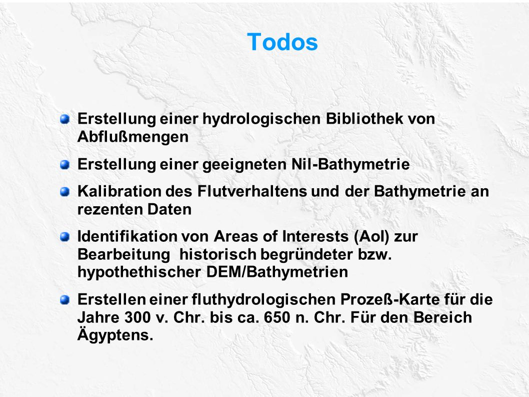Todos Erstellung einer hydrologischen Bibliothek von Abflußmengen Erstellung einer geeigneten Nil-Bathymetrie Kalibration des Flutverhaltens und der B