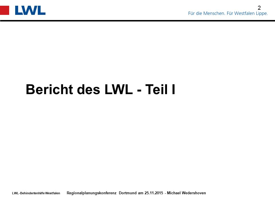 LWL-Behindertenhilfe Westfalen 2 Regionalplanungskonferenz Dortmund am 25.11.2015 - Michael Wedershoven Bericht des LWL - Teil I