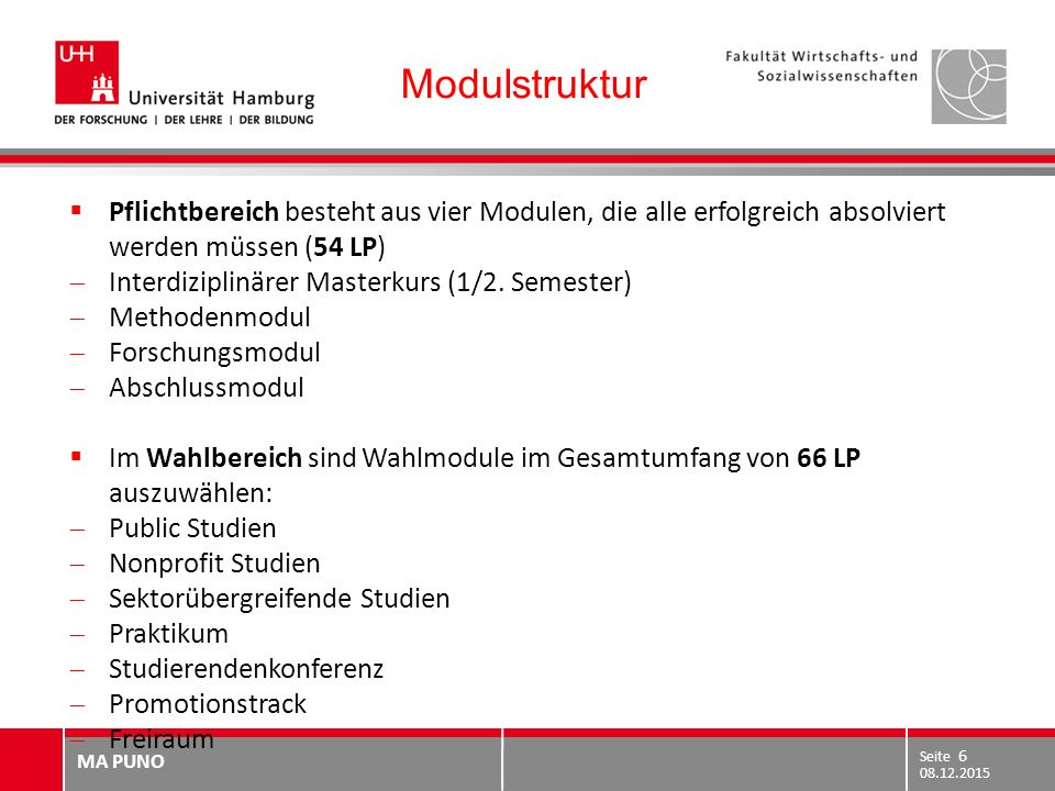 MA PUNO 29.10.2010 Seite 6 08.12.2015 Seite 6 Modulstruktur  Pflichtbereich besteht aus vier Modulen, die alle erfolgreich absolviert werden müssen (54 LP)  Interdiziplinärer Masterkurs (1/2.