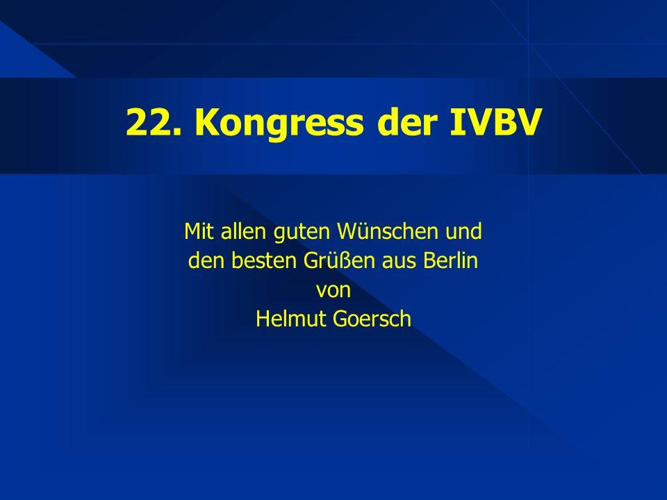 22. Kongress der IVBV Mit allen guten Wünschen und den besten Grüßen aus Berlin von Helmut Goersch