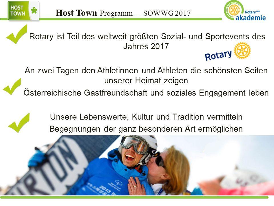 Host Town Programm – SOWWG 2017 Rotary ist Teil des weltweit größten Sozial- und Sportevents des Jahres 2017 An zwei Tagen den Athletinnen und Athleten die schönsten Seiten unserer Heimat zeigen Österreichische Gastfreundschaft und soziales Engagement leben Unsere Lebenswerte, Kultur und Tradition vermitteln Begegnungen der ganz besonderen Art ermöglichen