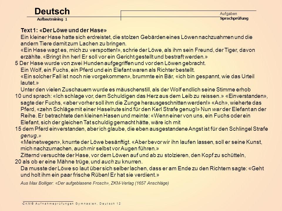 ZKM© Aufnahmeprüfungen Gymnasien, Deutsch 12 Deutsch Aufgaben Sprachprüfung Aufbautraining 1 Text 1: «Der Löwe und der Hase» Ein kleiner Hase hatte sich erdreistet, die stolzen Gebärden eines Löwen nachzuahmen und die andern Tiere damit zum Lachen zu bringen.