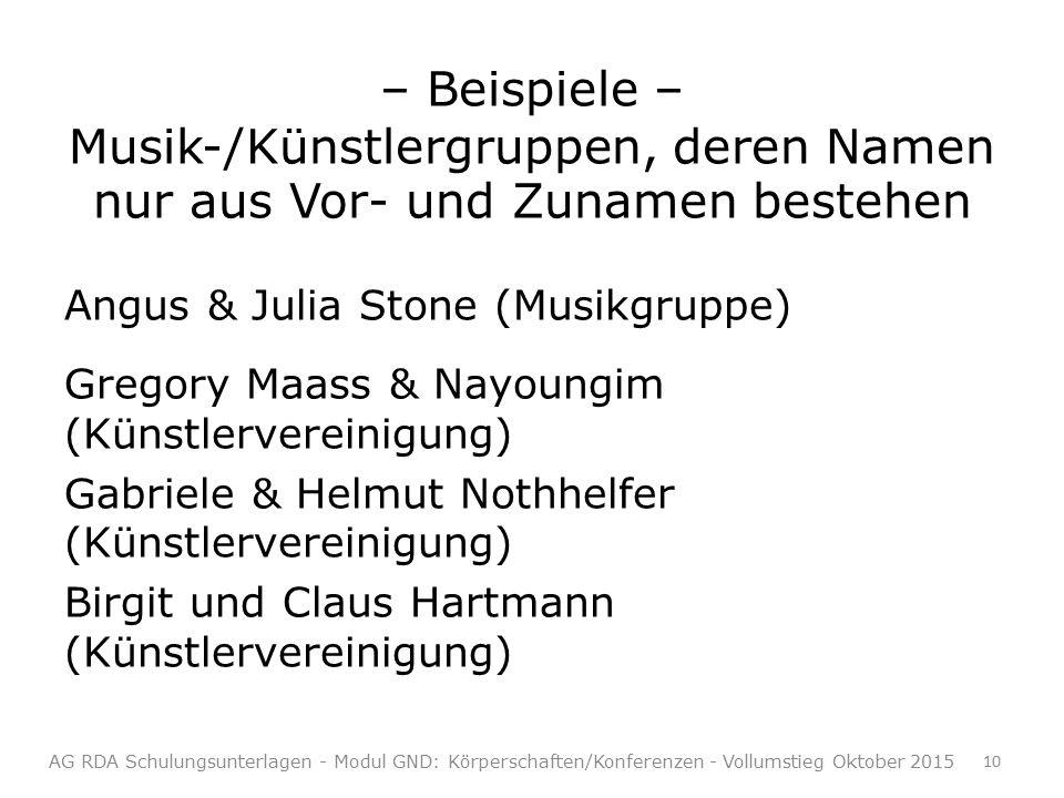 – Beispiele – Musik-/Künstlergruppen, deren Namen nur aus Vor- und Zunamen bestehen Angus & Julia Stone (Musikgruppe) Gregory Maass & Nayoungim (Künstlervereinigung) Gabriele & Helmut Nothhelfer (Künstlervereinigung) Birgit und Claus Hartmann (Künstlervereinigung) AG RDA Schulungsunterlagen - Modul GND: Körperschaften/Konferenzen - Vollumstieg Oktober 2015 10