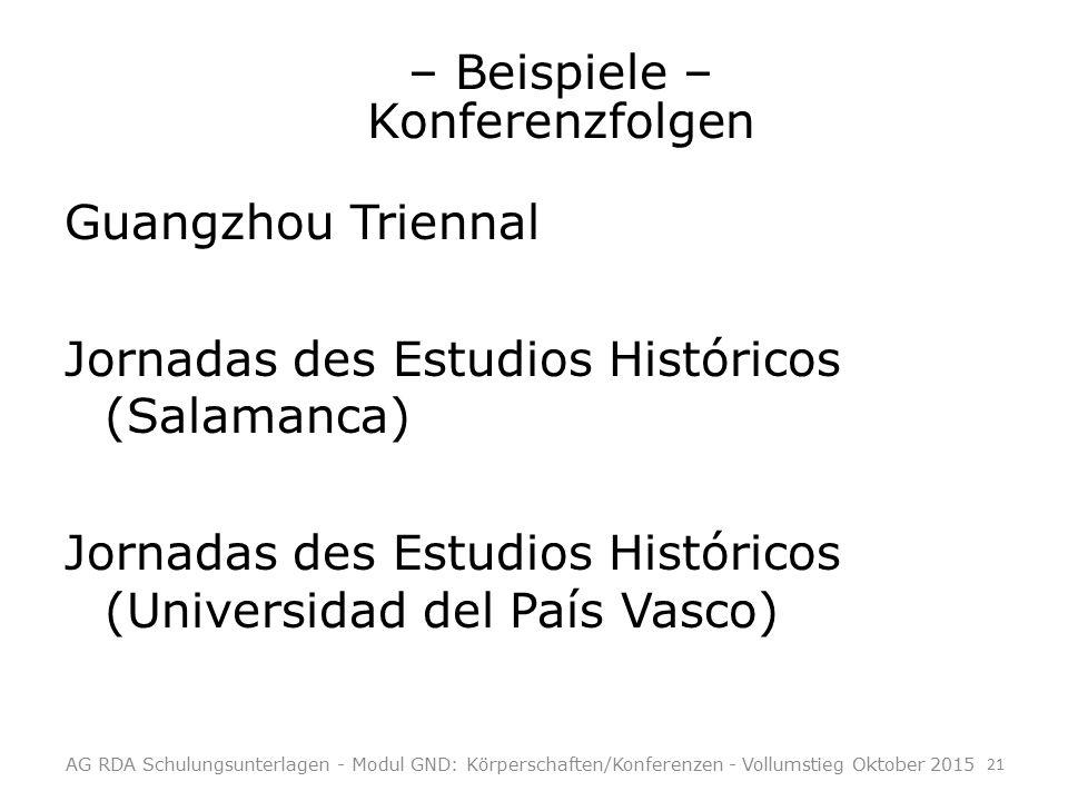 – Beispiele – Konferenzfolgen Guangzhou Triennal Jornadas des Estudios Históricos (Salamanca) Jornadas des Estudios Históricos (Universidad del País Vasco) AG RDA Schulungsunterlagen - Modul GND: Körperschaften/Konferenzen - Vollumstieg Oktober 2015 21