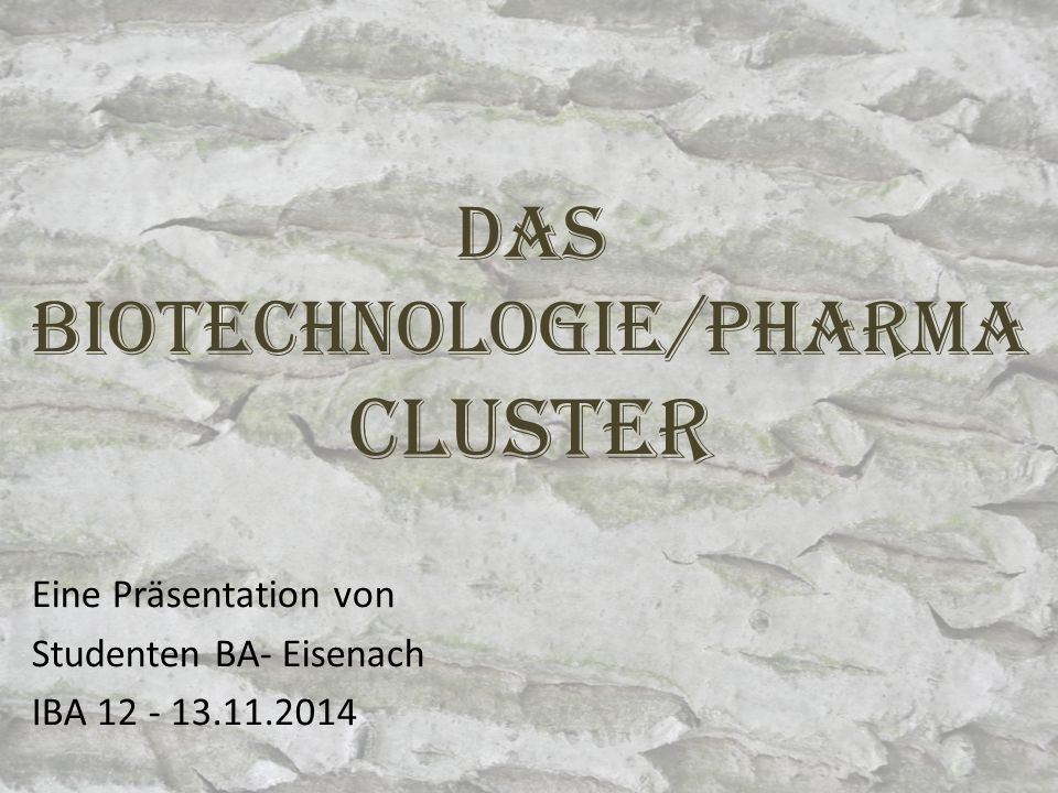Das Biotechnologie/pharma Cluster Eine Präsentation von Studenten BA- Eisenach IBA 12 - 13.11.2014