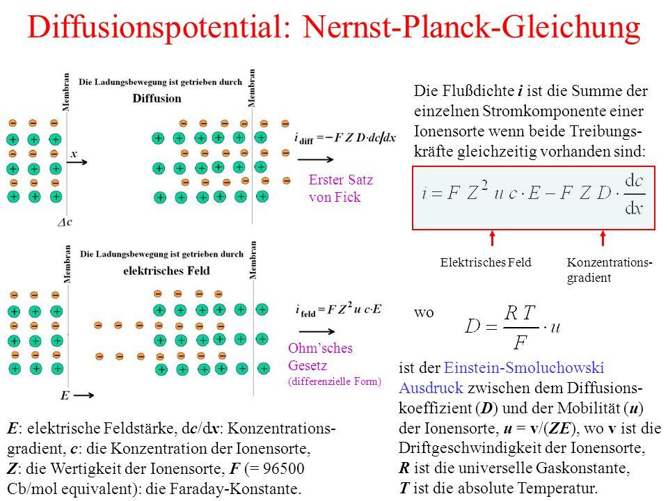 Diffusionspotential: Nernst-Planck-Gleichung Die Flußdichte i ist die Summe der einzelnen Stromkomponente einer Ionensorte wenn beide Treibungs- kräfte gleichzeitig vorhanden sind: wo ist der Einstein-Smoluchowskí Ausdruck zwischen dem Diffusions- koeffizient (D) und der Mobilität (u) der Ionensorte, u = v/(ZE), wo v ist die Driftgeschwindigkeit der Ionensorte, R ist die universelle Gaskonstante, T ist die absolute Temperatur.